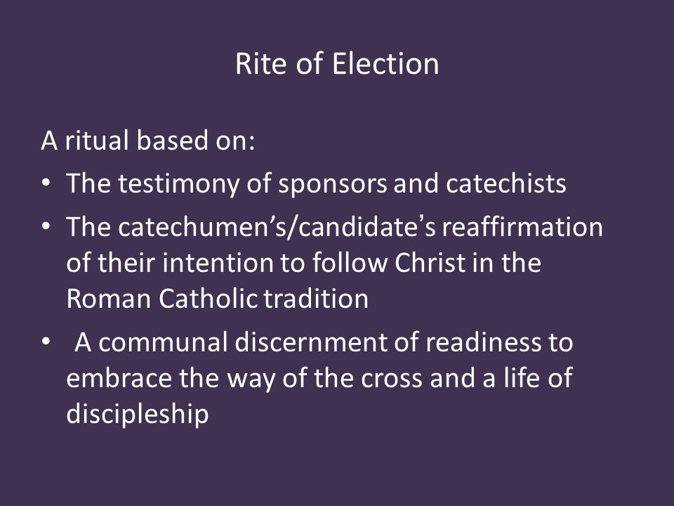 Rite of Election A ritual based on: The testimony of sponsors and catechists The catechumen's/candidate's reaffirmation of their intention to follow Christ in the Roman Catholic tradition A communal discernment of readiness to embrace the way of the cross and a life of discipleship