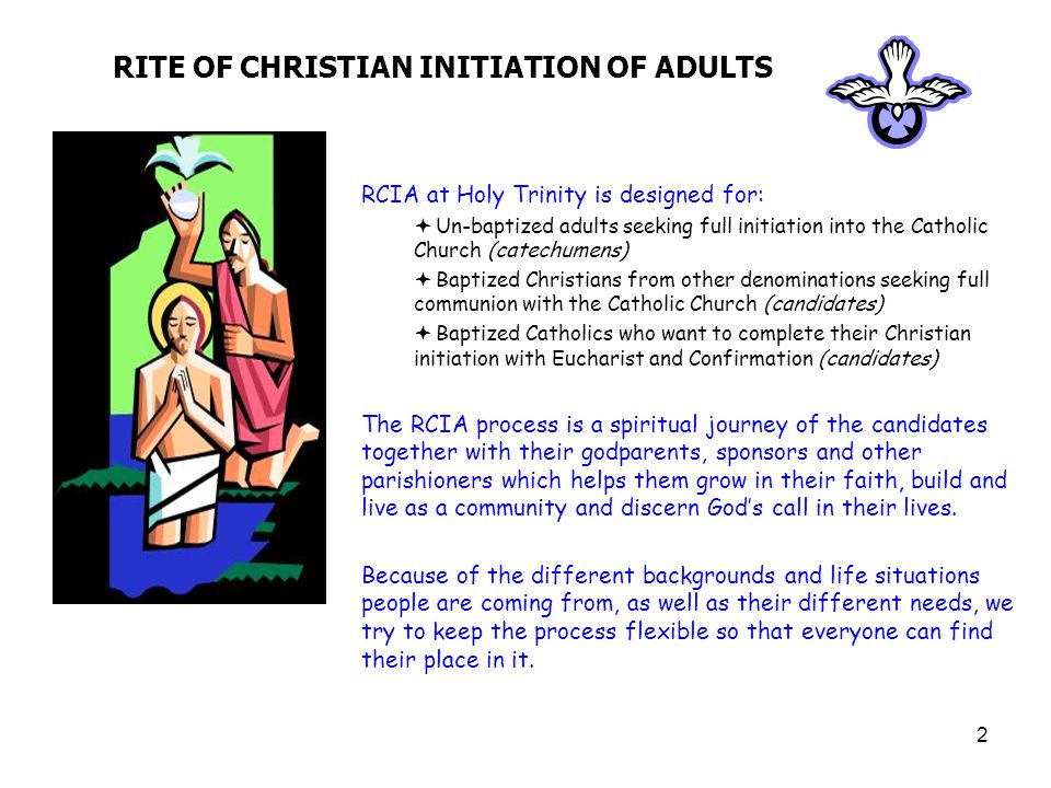 2 RITE OF CHRISTIAN INITIATION OF ADULTS RCIA at Holy Trinity is designed for:  Un-baptized adults seeking full initiation into the Catholic Church (catechumens)  Baptized Christians from other denominations seeking full communion with the Catholic Church (candidates)  Baptized Catholics who want to complete their Christian initiation with Eucharist and Confirmation (candidates) The RCIA process is a spiritual journey of the candidates together with their godparents, sponsors and other parishioners which helps them grow in their faith, build and live as a community and discern God's call in their lives.
