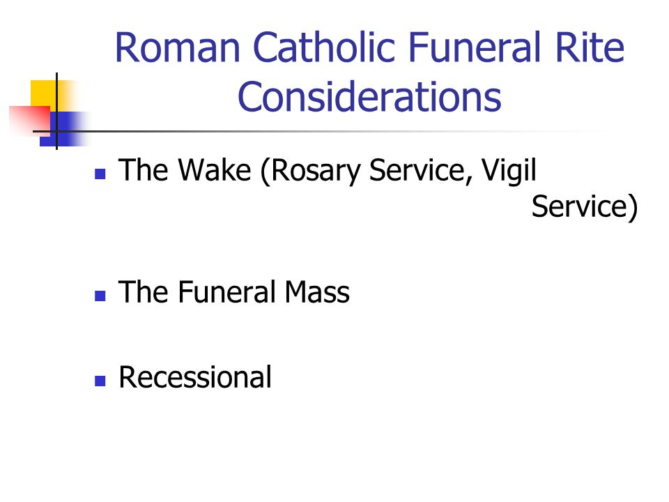 Roman Catholic Funeral Rite Considerations The Wake (Rosary Service, Vigil Service) The Funeral Mass Recessional