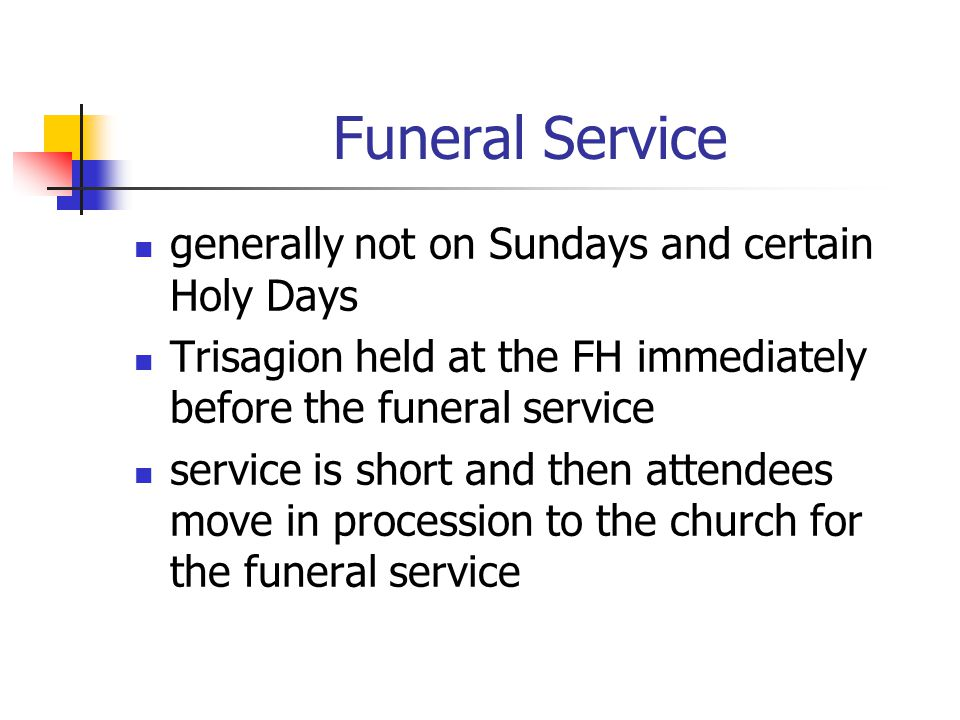 Funeral Service generally not on Sundays and certain Holy Days Trisagion held at the FH immediately before the funeral service service is short and then attendees move in procession to the church for the funeral service