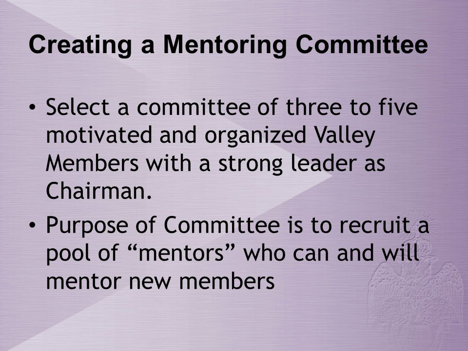 Creating a Mentoring Committee Select a committee of three to five motivated and organized Valley Members with a strong leader as Chairman.