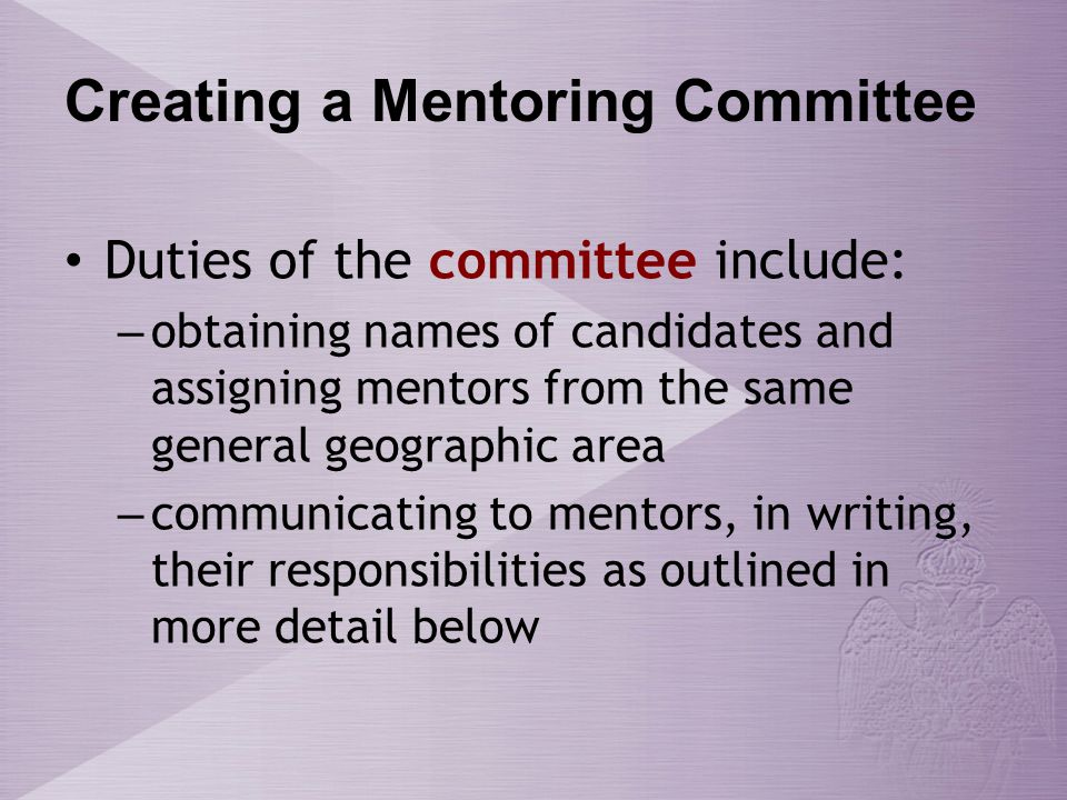 Creating a Mentoring Committee Duties of the committee include: – obtaining names of candidates and assigning mentors from the same general geographic area – communicating to mentors, in writing, their responsibilities as outlined in more detail below