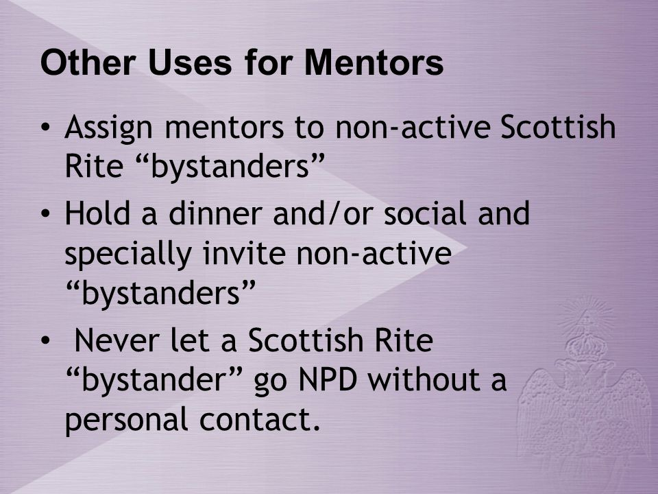 Other Uses for Mentors Assign mentors to non-active Scottish Rite bystanders Hold a dinner and/or social and specially invite non-active bystanders Never let a Scottish Rite bystander go NPD without a personal contact.