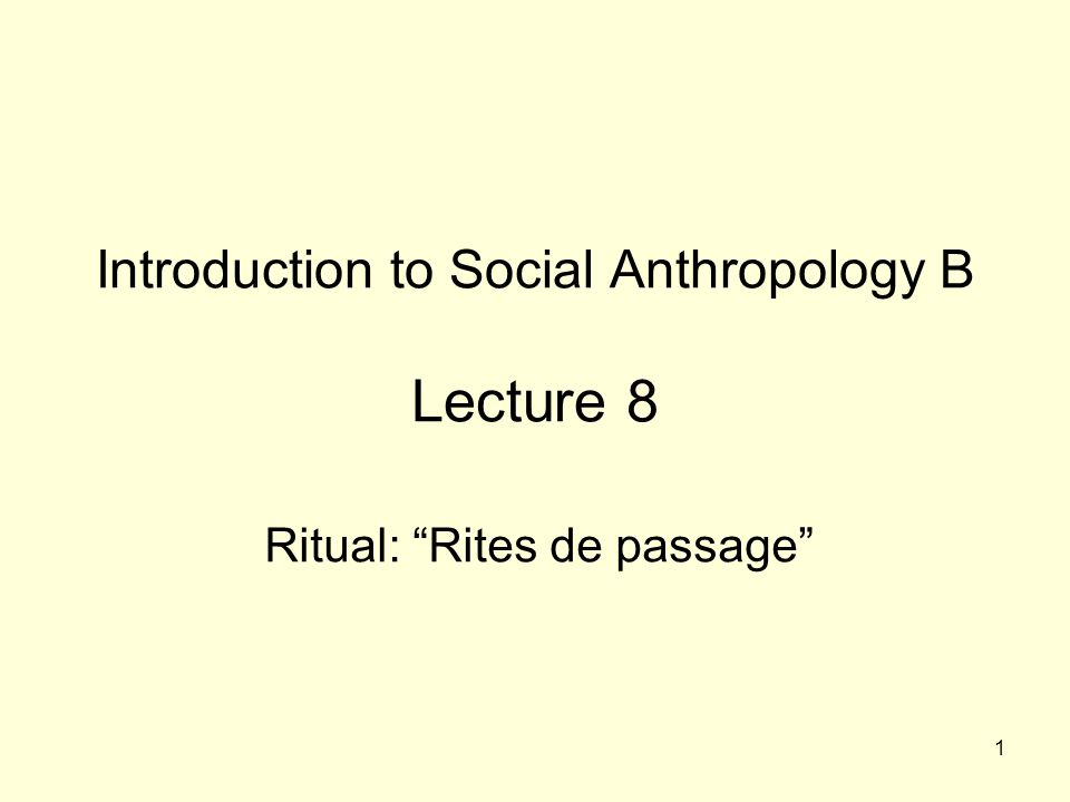 """1 Introduction to Social Anthropology B Lecture 8 Ritual: """"Rites de passage"""""""