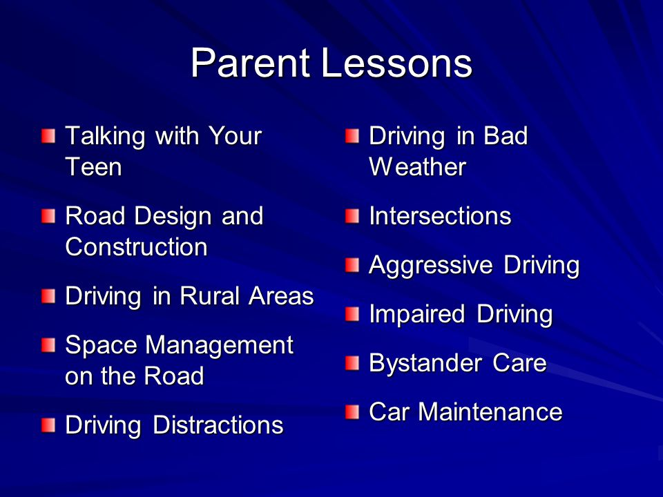 Parent Lessons Talking with Your Teen Road Design and Construction Driving in Rural Areas Space Management on the Road Driving Distractions Driving in