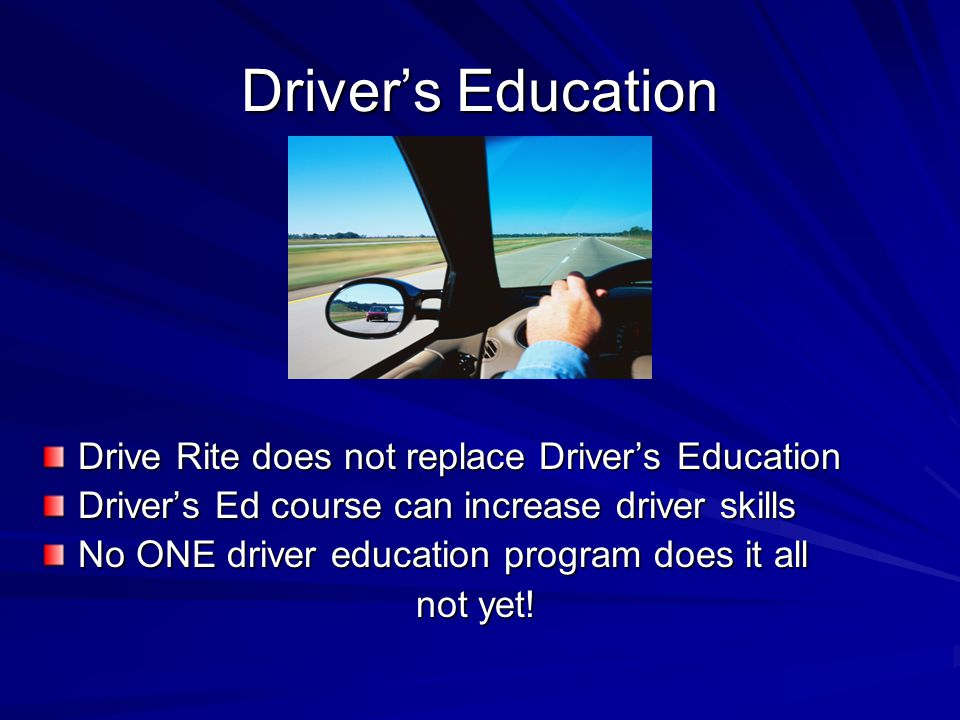 Driver's Education Drive Rite does not replace Driver's Education Driver's Ed course can increase driver skills No ONE driver education program does i