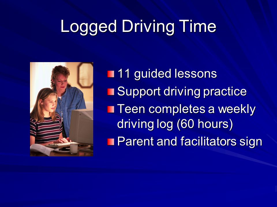 Logged Driving Time 11 guided lessons Support driving practice Teen completes a weekly driving log (60 hours) Parent and facilitators sign