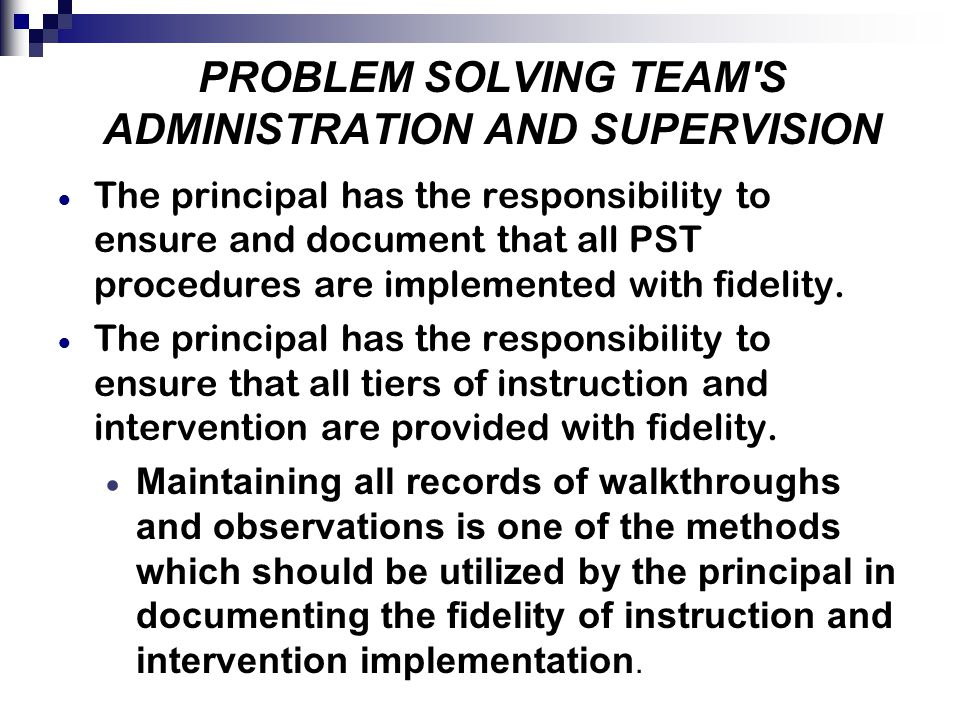 PROBLEM SOLVING TEAM S ADMINISTRATION AND SUPERVISION  The principal has the responsibility to ensure and document that all PST procedures are implemented with fidelity.