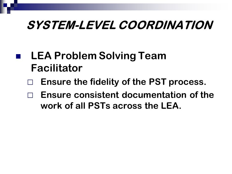 SYSTEM-LEVEL COORDINATION LEA Problem Solving Team Facilitator  Ensure the fidelity of the PST process.