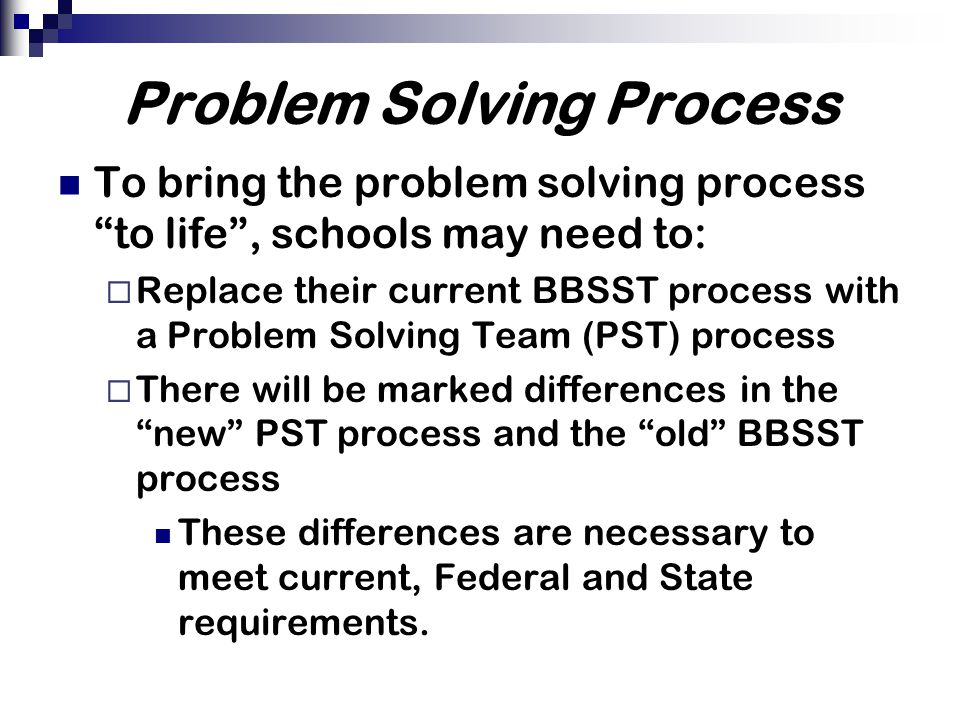 Problem Solving Process To bring the problem solving process to life , schools may need to:  Replace their current BBSST process with a Problem Solving Team (PST) process  There will be marked differences in the new PST process and the old BBSST process These differences are necessary to meet current, Federal and State requirements.