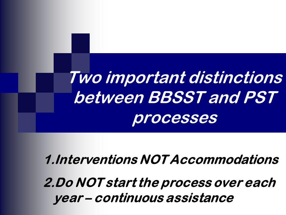 Two important distinctions between BBSST and PST processes 1.Interventions NOT Accommodations 2.Do NOT start the process over each year – continuous assistance