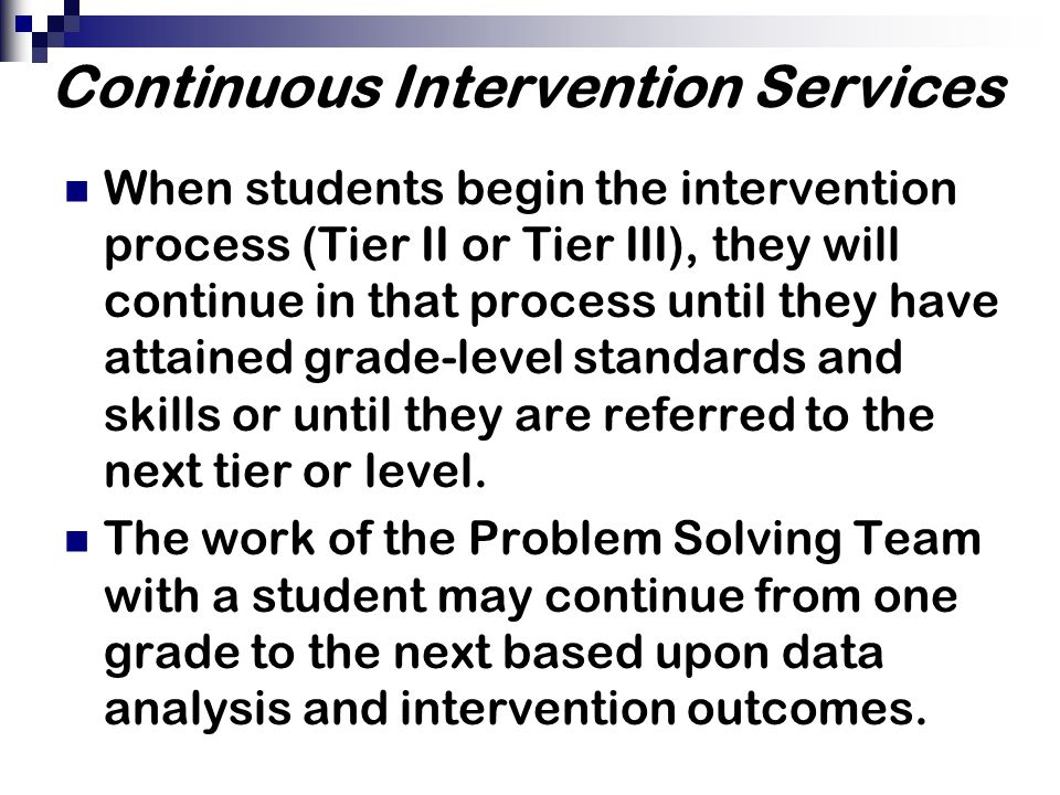 Continuous Intervention Services When students begin the intervention process (Tier II or Tier III), they will continue in that process until they have attained grade-level standards and skills or until they are referred to the next tier or level.