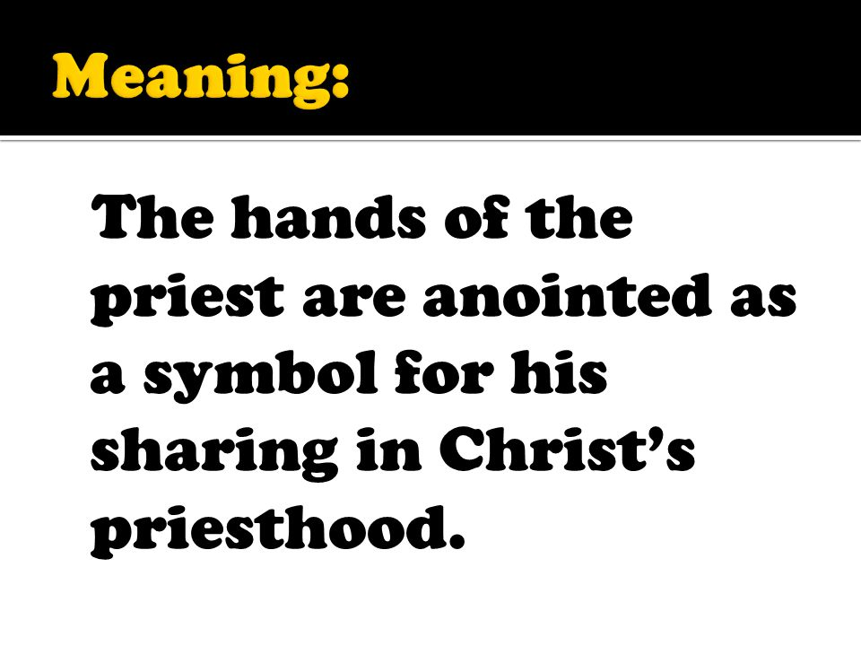 The hands of the priest are anointed as a symbol for his sharing in Christ's priesthood.