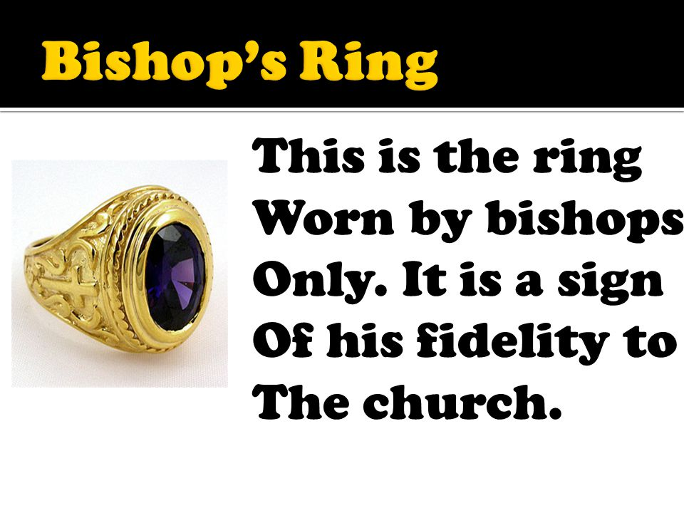 This is the ring Worn by bishops Only. It is a sign Of his fidelity to The church.