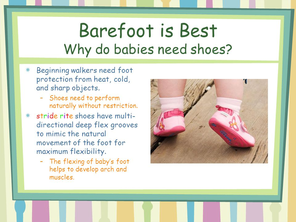 Barefoot is Best Why do babies need shoes? Beginning walkers need foot protection from heat, cold, and sharp objects. –Shoes need to perform naturally