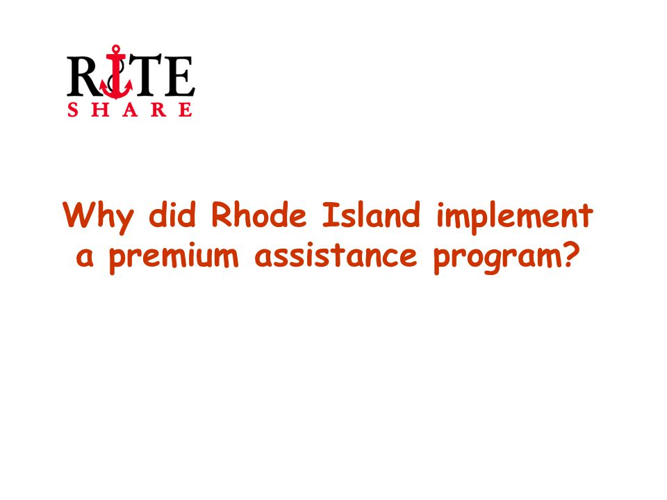 RIte Care enrollment growth Rhode Island's Medicaid Managed Care program RIte Care grew by 25% in just 18 months (75,000 – 100,000) due to a number of events occurring in tandem Resulted in bi-partisan legislation: Health Reform RI 2000 Created RIte Share premium assistance program which allowed state to maintain Medicaid eligibility levels Required some members to cost share for Medicaid Reformed laws for small group market and implemented solvency standards for commercial carriers