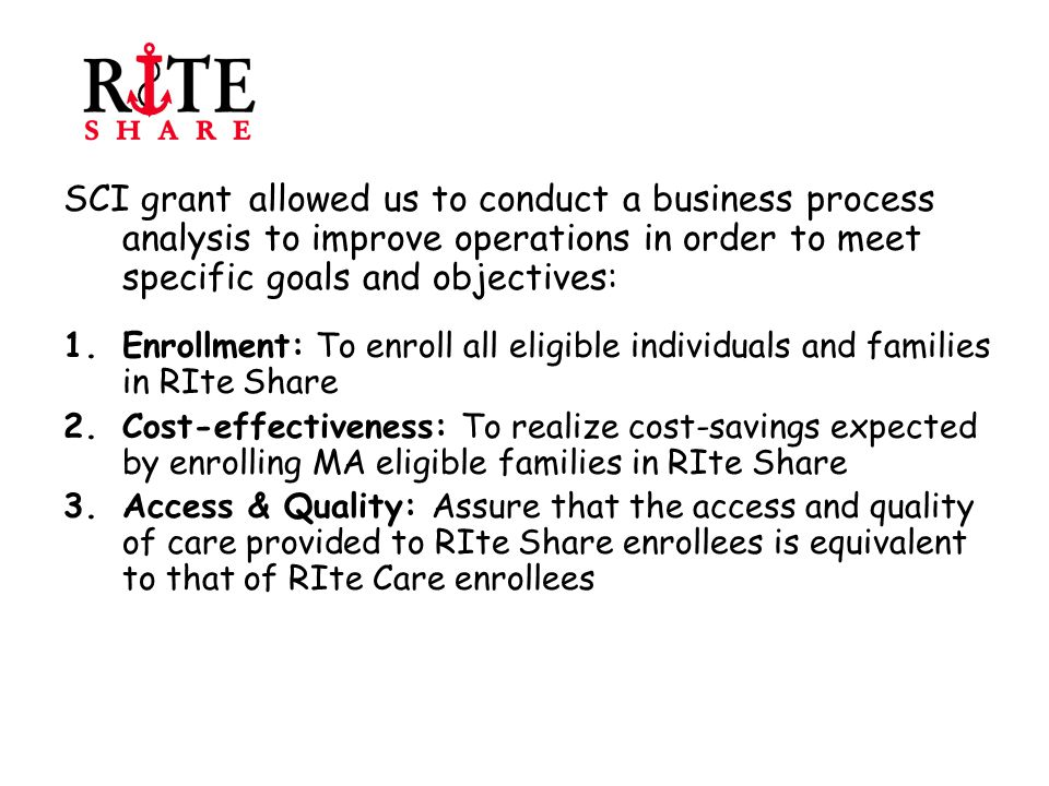 Goal 1: To enroll all eligible individuals in RIte Share Objective 1: Identify employers of RIte Care members and obtain information about their health insurance benefits THEN: Manually sent letters to employers and employees requesting information about employer-based insurance NOW: Modified eligibility systems to capture employer status (e.g., approved, unapproved, unknown); generate letters and forms to families automatically on a daily basis if the employer is UNKNOWN FUTURE: Hope to model legislation after federal legislation passed for child support enforcement that mandates employers give state information about health insurance benefits