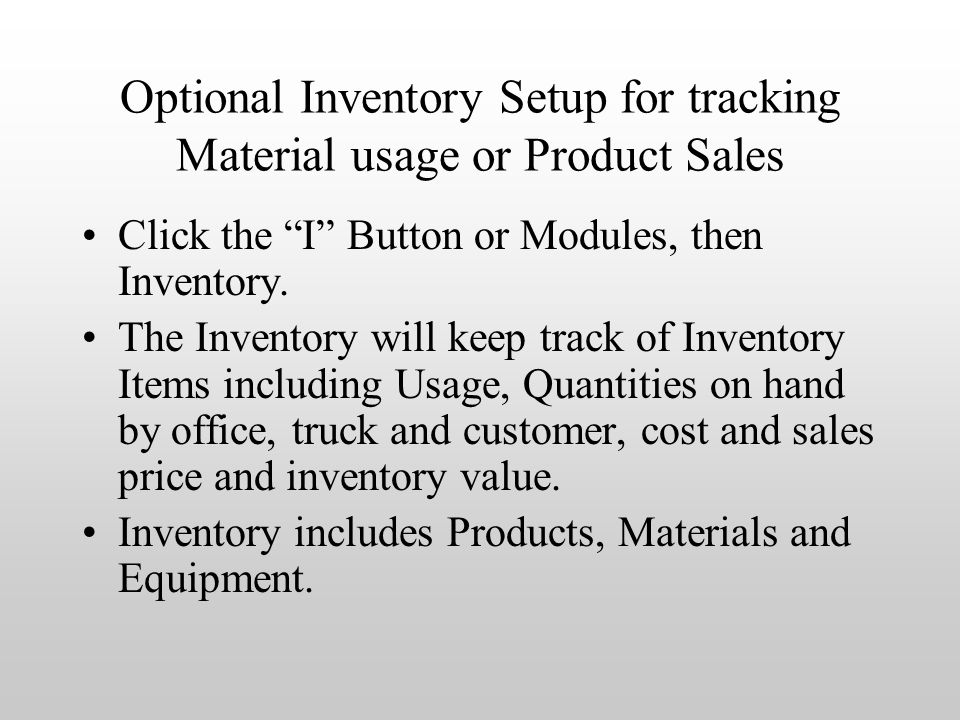 Optional Inventory Setup for tracking Material usage or Product Sales Click the I Button or Modules, then Inventory.