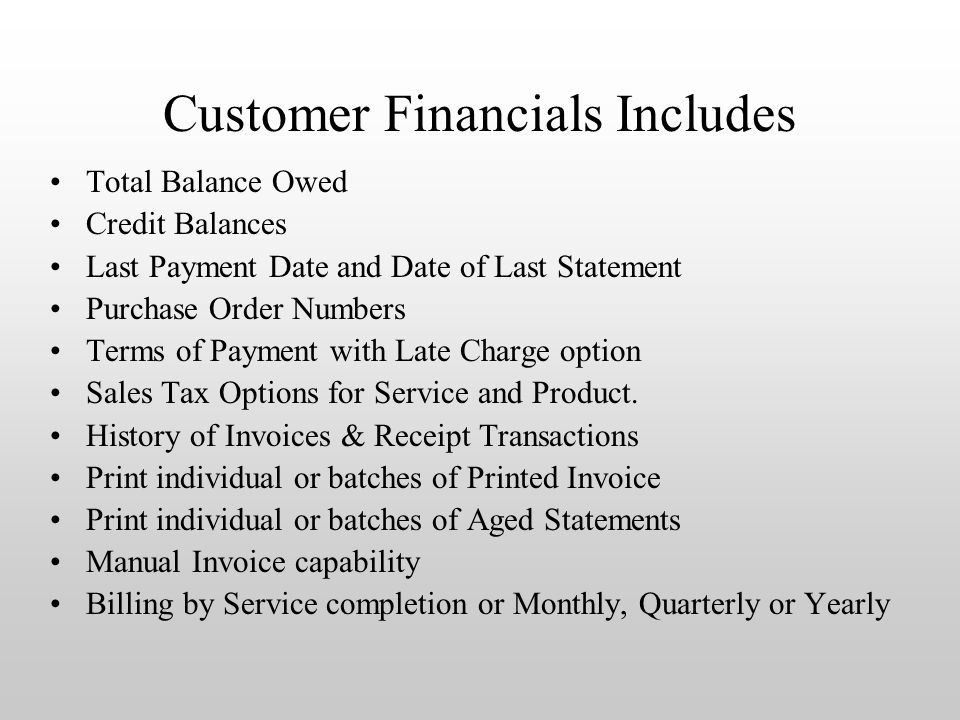Customer Financials Includes Total Balance Owed Credit Balances Last Payment Date and Date of Last Statement Purchase Order Numbers Terms of Payment with Late Charge option Sales Tax Options for Service and Product.