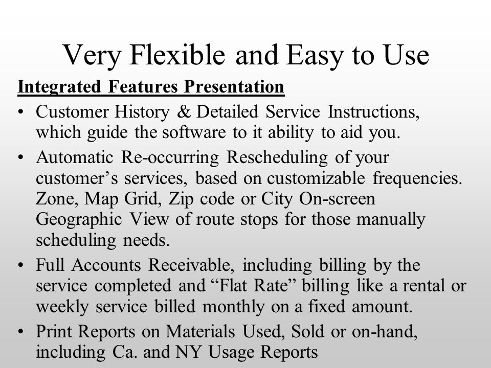 Very Flexible and Easy to Use Integrated Features Presentation Customer History & Detailed Service Instructions, which guide the software to it ability to aid you.