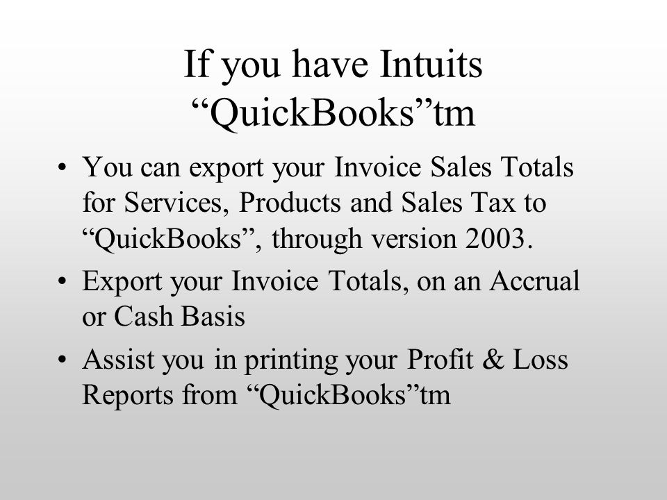 If you have Intuits QuickBooks tm You can export your Invoice Sales Totals for Services, Products and Sales Tax to QuickBooks , through version 2003.