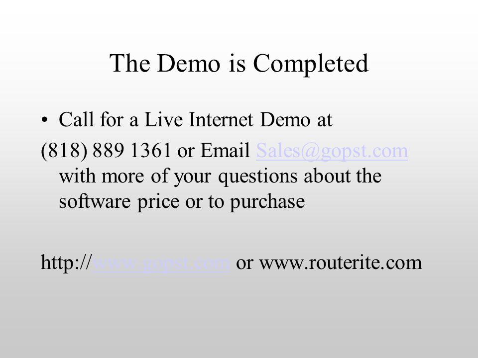 The Demo is Completed Call for a Live Internet Demo at (818) 889 1361 or Email Sales@gopst.com with more of your questions about the software price or to purchaseSales@gopst.com http://www.gopst.com or www.routerite.comwww.gopst.com