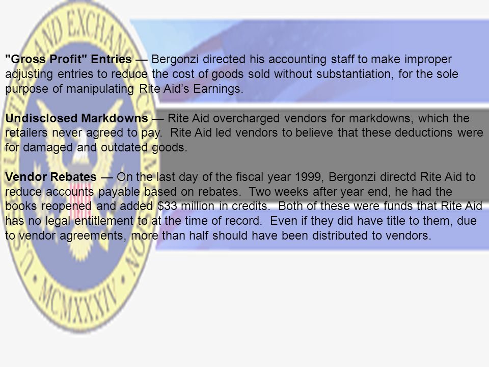 Gross Profit Entries — Bergonzi directed his accounting staff to make improper adjusting entries to reduce the cost of goods sold without substantiation, for the sole purpose of manipulating Rite Aid's Earnings.