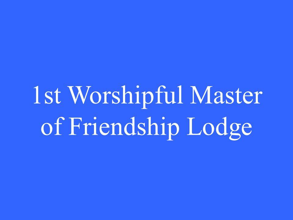 1st Worshipful Master of Friendship Lodge