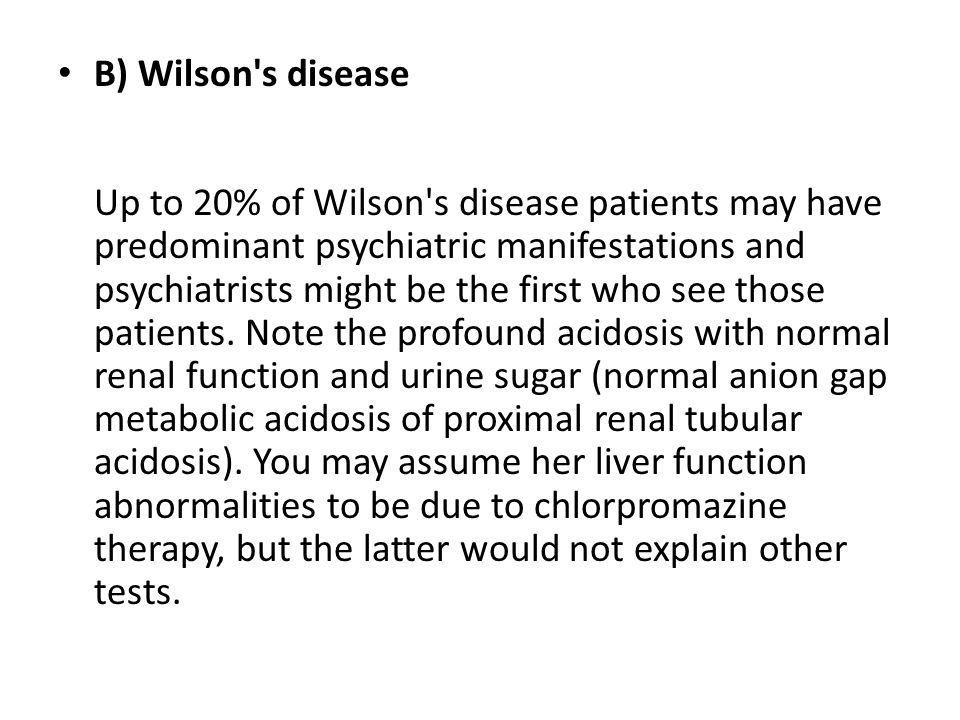 B) Wilson s disease Up to 20% of Wilson s disease patients may have predominant psychiatric manifestations and psychiatrists might be the first who see those patients.