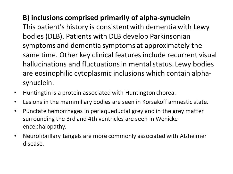 B) inclusions comprised primarily of alpha-synuclein This patient s history is consistent with dementia with Lewy bodies (DLB).