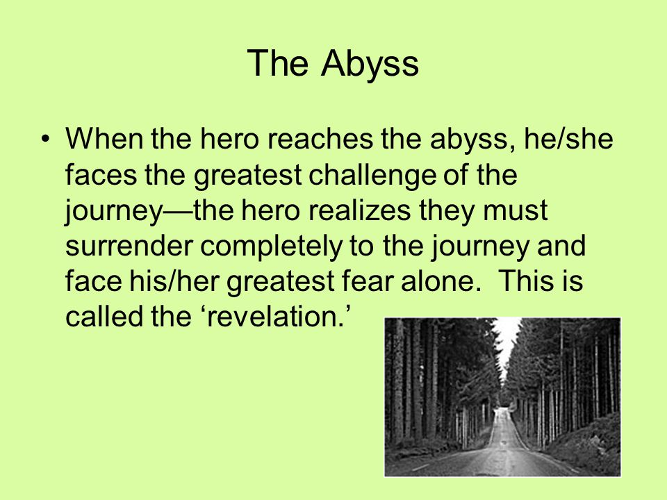 When the hero reaches the abyss, he/she faces the greatest challenge of the journey—the hero realizes they must surrender completely to the journey an