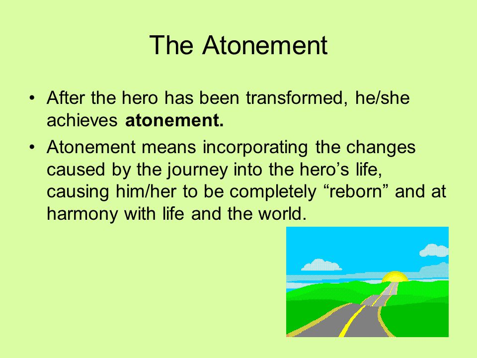 After the hero has been transformed, he/she achieves atonement. Atonement means incorporating the changes caused by the journey into the hero's life,