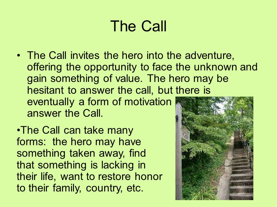 The Call invites the hero into the adventure, offering the opportunity to face the unknown and gain something of value. The hero may be hesitant to an