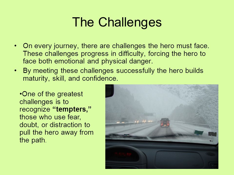 On every journey, there are challenges the hero must face. These challenges progress in difficulty, forcing the hero to face both emotional and physic