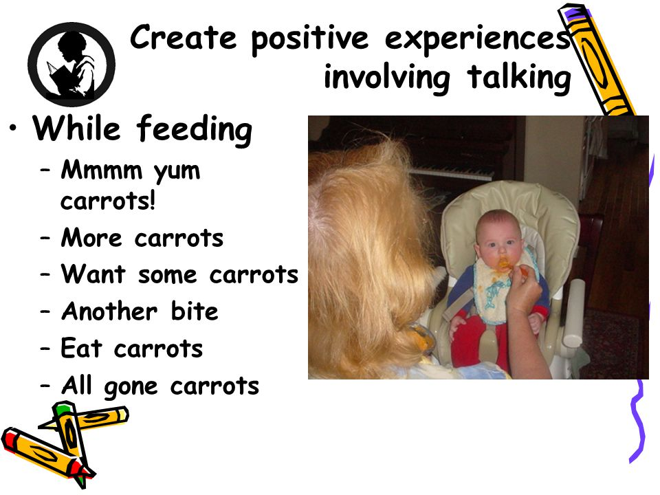 Create positive experiences involving talking While feeding –Mmmm yum carrots.