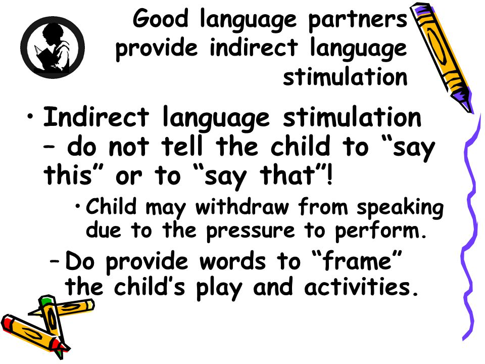 Good language partners provide indirect language stimulation Indirect language stimulation – do not tell the child to say this or to say that .