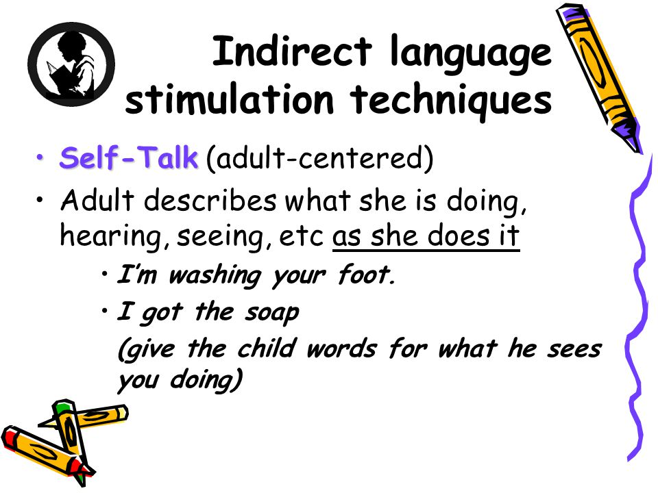 Indirect language stimulation techniques Self-TalkSelf-Talk (adult-centered) Adult describes what she is doing, hearing, seeing, etc as she does it I'm washing your foot.