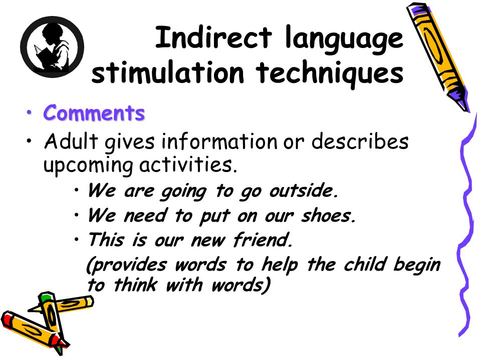 Indirect language stimulation techniques CommentsComments Adult gives information or describes upcoming activities.
