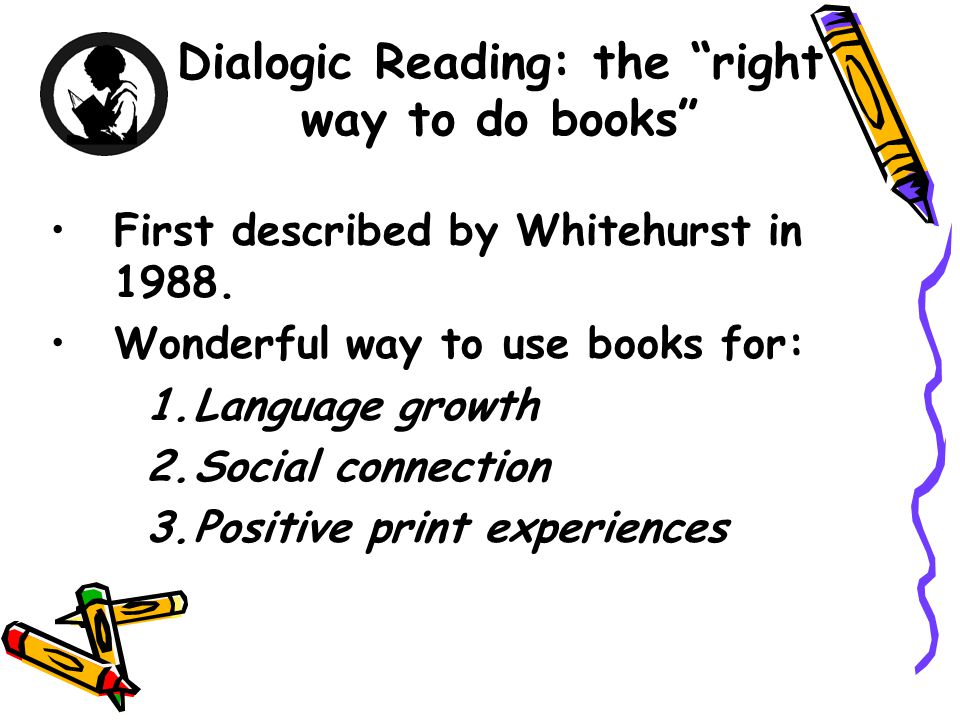 Dialogic Reading: the right way to do books First described by Whitehurst in 1988.