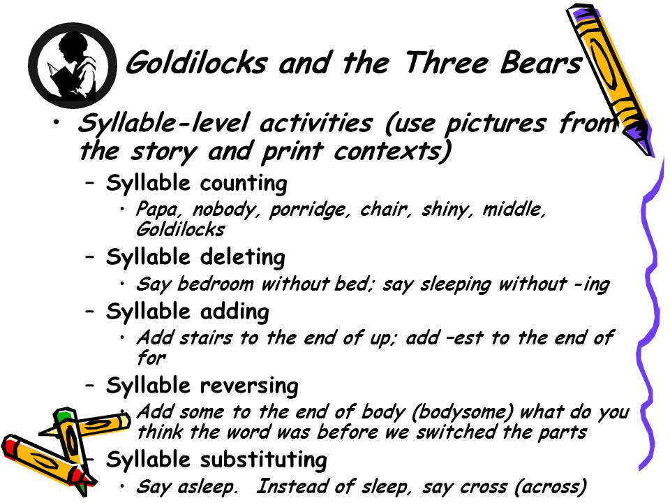 Goldilocks and the Three Bears Syllable-level activities (use pictures from the story and print contexts) –Syllable counting Papa, nobody, porridge, chair, shiny, middle, Goldilocks –Syllable deleting Say bedroom without bed; say sleeping without -ing –Syllable adding Add stairs to the end of up; add –est to the end of for –Syllable reversing Add some to the end of body (bodysome) what do you think the word was before we switched the parts –Syllable substituting Say asleep.