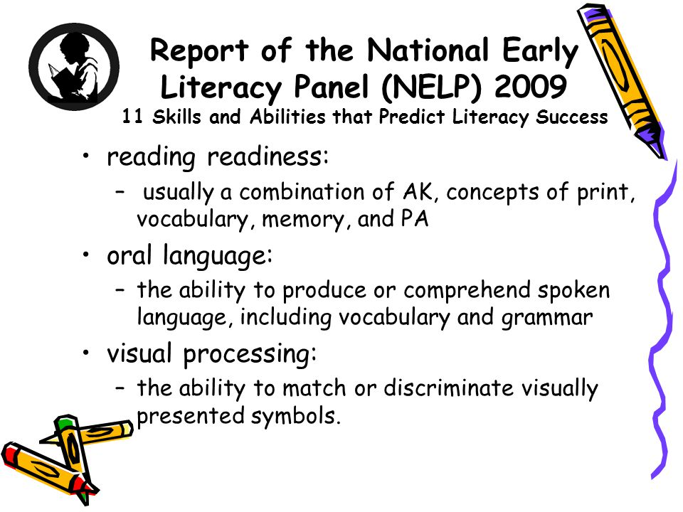Report of the National Early Literacy Panel (NELP) 2009 11 Skills and Abilities that Predict Literacy Success reading readiness: – usually a combination of AK, concepts of print, vocabulary, memory, and PA oral language: –the ability to produce or comprehend spoken language, including vocabulary and grammar visual processing: –the ability to match or discriminate visually presented symbols.
