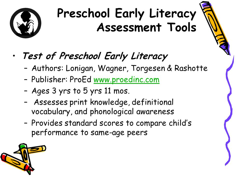 Preschool Early Literacy Assessment Tools Test of Preschool Early Literacy –Authors: Lonigan, Wagner, Torgesen & Rashotte –Publisher: ProEd www.proedinc.comwww.proedinc.com –Ages 3 yrs to 5 yrs 11 mos.