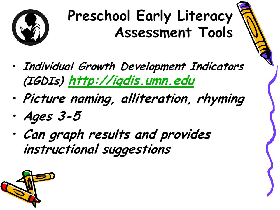 Preschool Early Literacy Assessment Tools Individual Growth Development Indicators (IGDIs) http://igdis.umn.edu http://igdis.umn.edu Picture naming, a