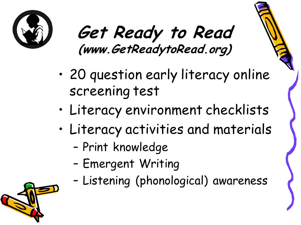 Get Ready to Read (www.GetReadytoRead.org) 20 question early literacy online screening test Literacy environment checklists Literacy activities and ma