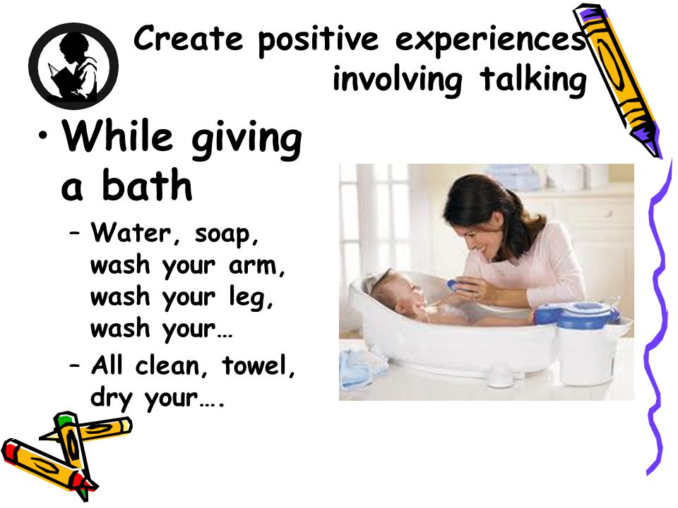 Create positive experiences involving talking While giving a bath –Water, soap, wash your arm, wash your leg, wash your… –All clean, towel, dry your….