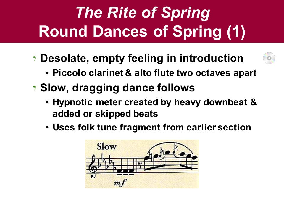 The Rite of Spring Round Dances of Spring (1) Desolate, empty feeling in introduction Piccolo clarinet & alto flute two octaves apart Slow, dragging dance follows Hypnotic meter created by heavy downbeat & added or skipped beats Uses folk tune fragment from earlier section