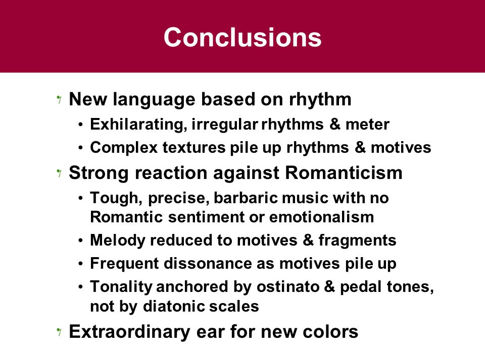 Conclusions New language based on rhythm Exhilarating, irregular rhythms & meter Complex textures pile up rhythms & motives Strong reaction against Romanticism Tough, precise, barbaric music with no Romantic sentiment or emotionalism Melody reduced to motives & fragments Frequent dissonance as motives pile up Tonality anchored by ostinato & pedal tones, not by diatonic scales Extraordinary ear for new colors