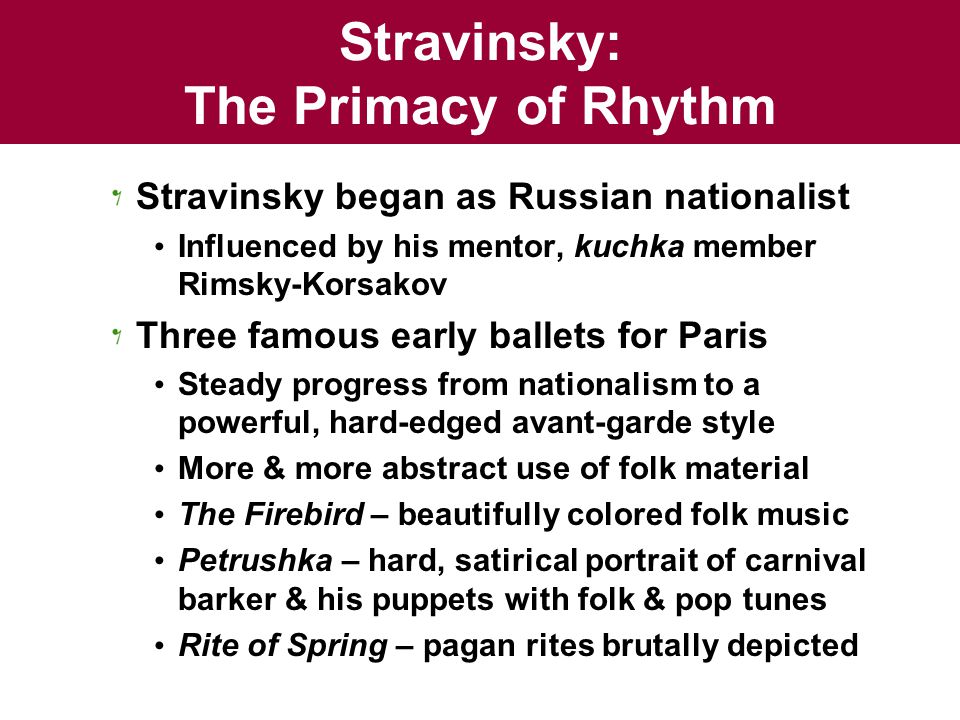 Stravinsky: The Primacy of Rhythm Stravinsky began as Russian nationalist Influenced by his mentor, kuchka member Rimsky-Korsakov Three famous early ballets for Paris Steady progress from nationalism to a powerful, hard-edged avant-garde style More & more abstract use of folk material The Firebird – beautifully colored folk music Petrushka – hard, satirical portrait of carnival barker & his puppets with folk & pop tunes Rite of Spring – pagan rites brutally depicted