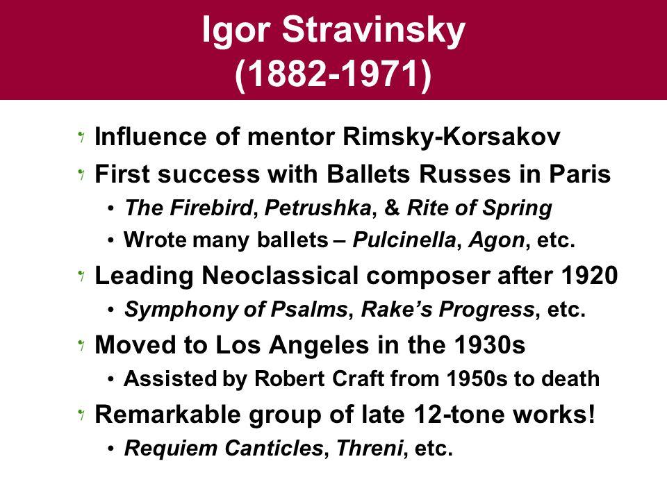 Igor Stravinsky (1882-1971) Influence of mentor Rimsky-Korsakov First success with Ballets Russes in Paris The Firebird, Petrushka, & Rite of Spring Wrote many ballets – Pulcinella, Agon, etc.
