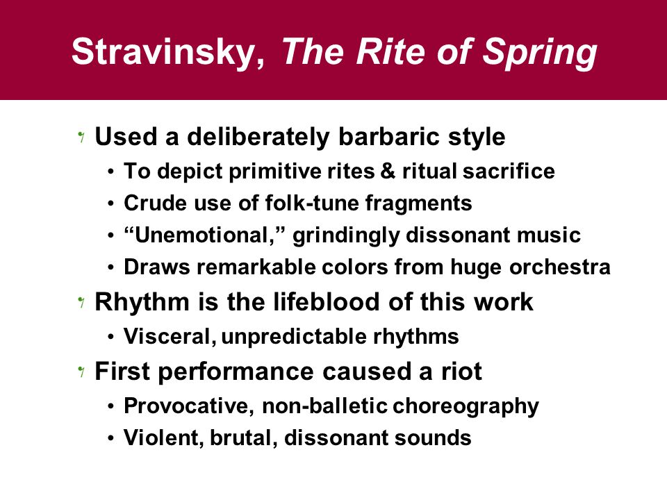 Stravinsky, The Rite of Spring Used a deliberately barbaric style To depict primitive rites & ritual sacrifice Crude use of folk-tune fragments Unemotional, grindingly dissonant music Draws remarkable colors from huge orchestra Rhythm is the lifeblood of this work Visceral, unpredictable rhythms First performance caused a riot Provocative, non-balletic choreography Violent, brutal, dissonant sounds